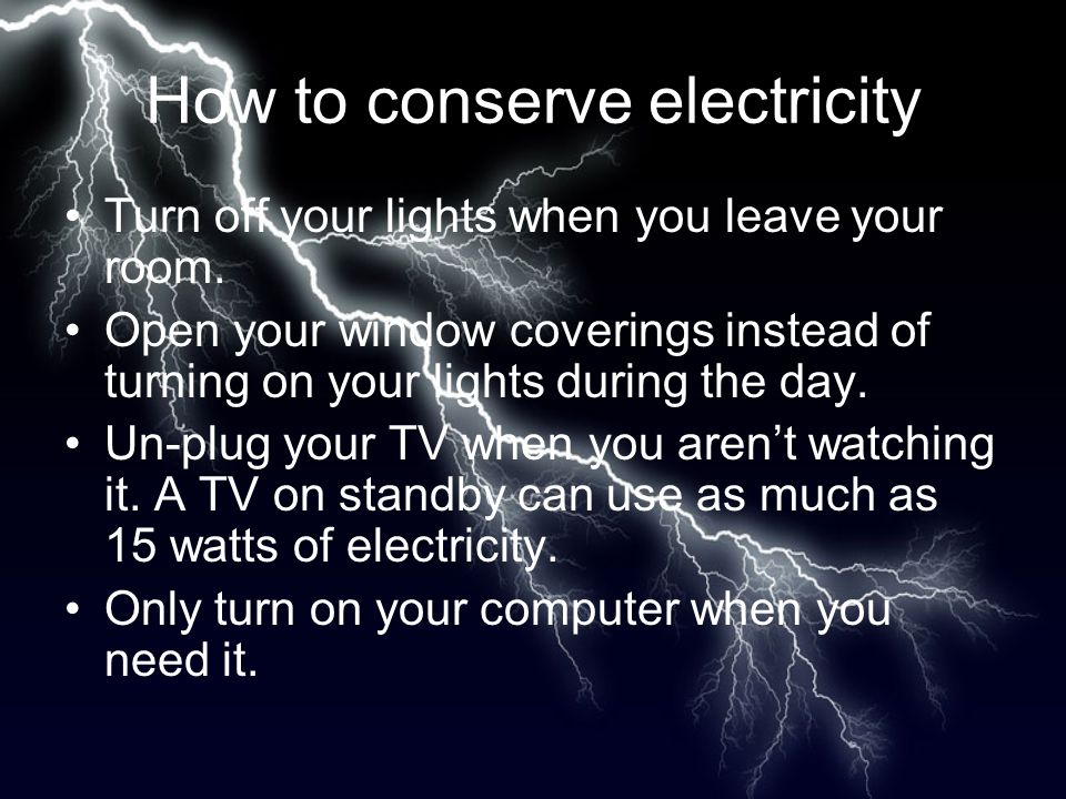 How to conserve electricity Turn off your lights when you leave your room.