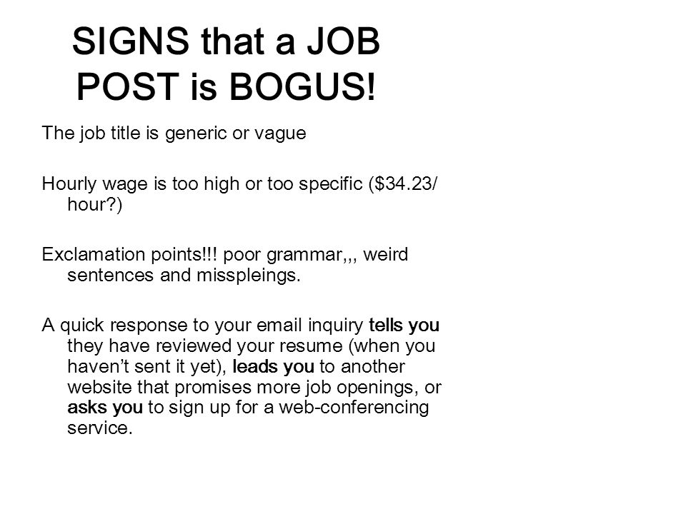 SIGNS that a JOB POST is BOGUS! The job title is generic or vague Hourly wage is too high or too specific ($34.23/ hour?) Exclamation points!!! poor g