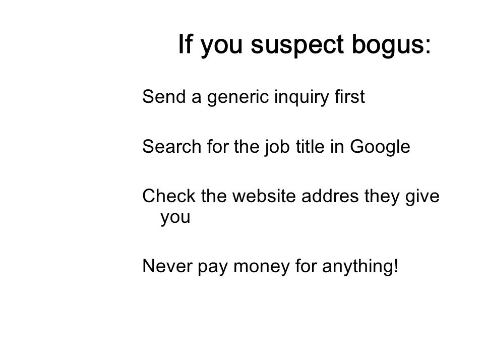 If you suspect bogus: Send a generic inquiry first Search for the job title in Google Check the website addres they give you Never pay money for anyth