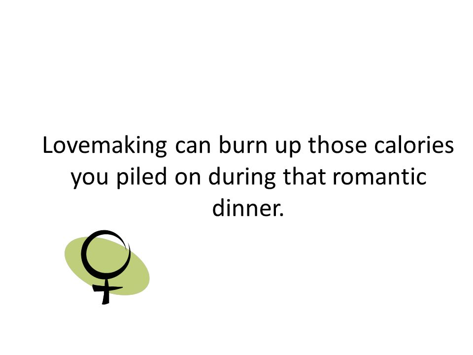 Lovemaking can burn up those calories you piled on during that romantic dinner.