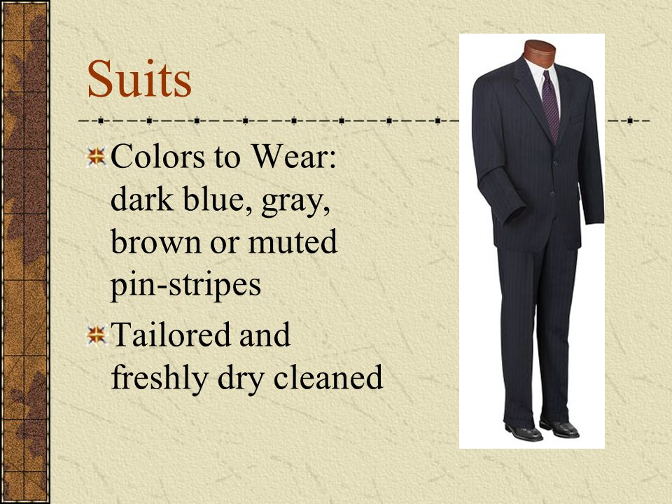 Suits Colors to Wear: dark blue, gray, brown or muted pin-stripes Tailored and freshly dry cleaned