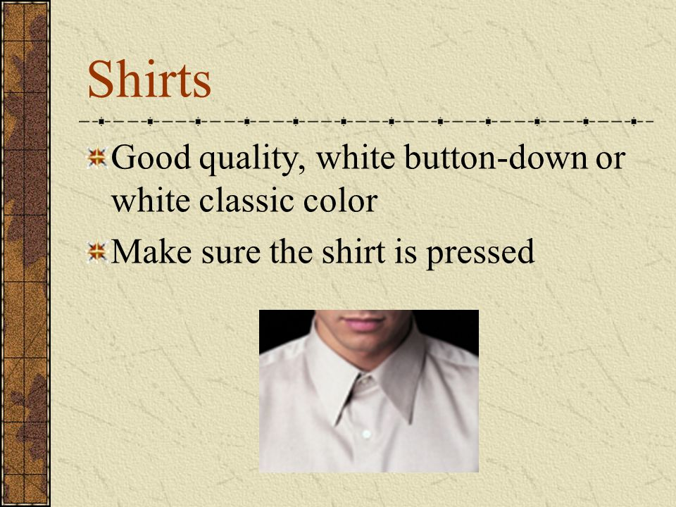 Shirts Good quality, white button-down or white classic color Make sure the shirt is pressed