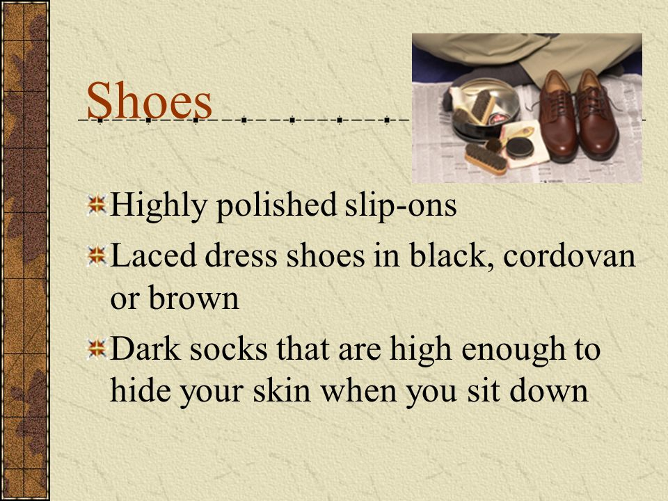 Shoes Highly polished slip-ons Laced dress shoes in black, cordovan or brown Dark socks that are high enough to hide your skin when you sit down