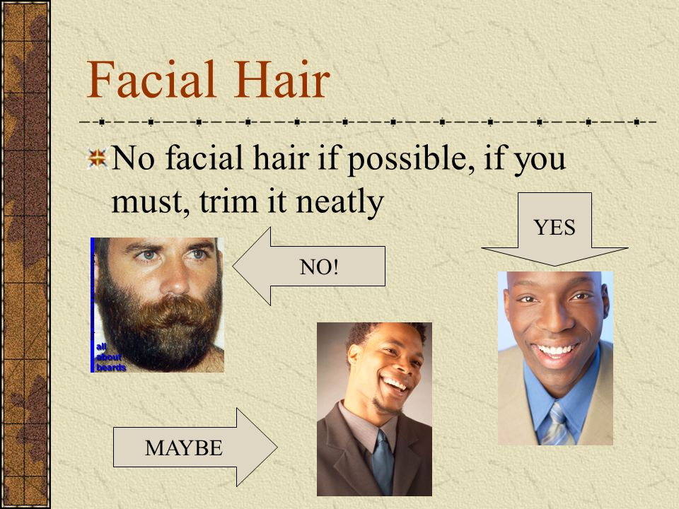 Facial Hair No facial hair if possible, if you must, trim it neatly NO! MAYBE YES