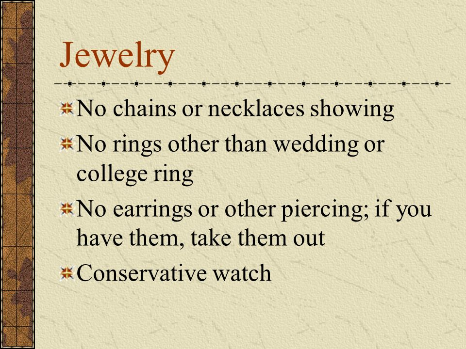 Jewelry No chains or necklaces showing No rings other than wedding or college ring No earrings or other piercing; if you have them, take them out Conservative watch