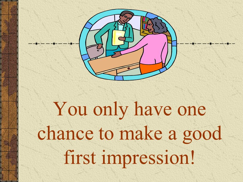 You only have one chance to make a good first impression!