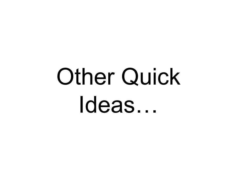 Other Quick Ideas…