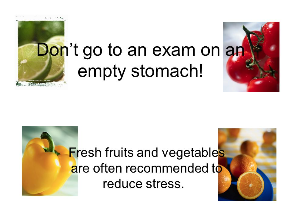 Dont go to an exam on an empty stomach! Fresh fruits and vegetables are often recommended to reduce stress.