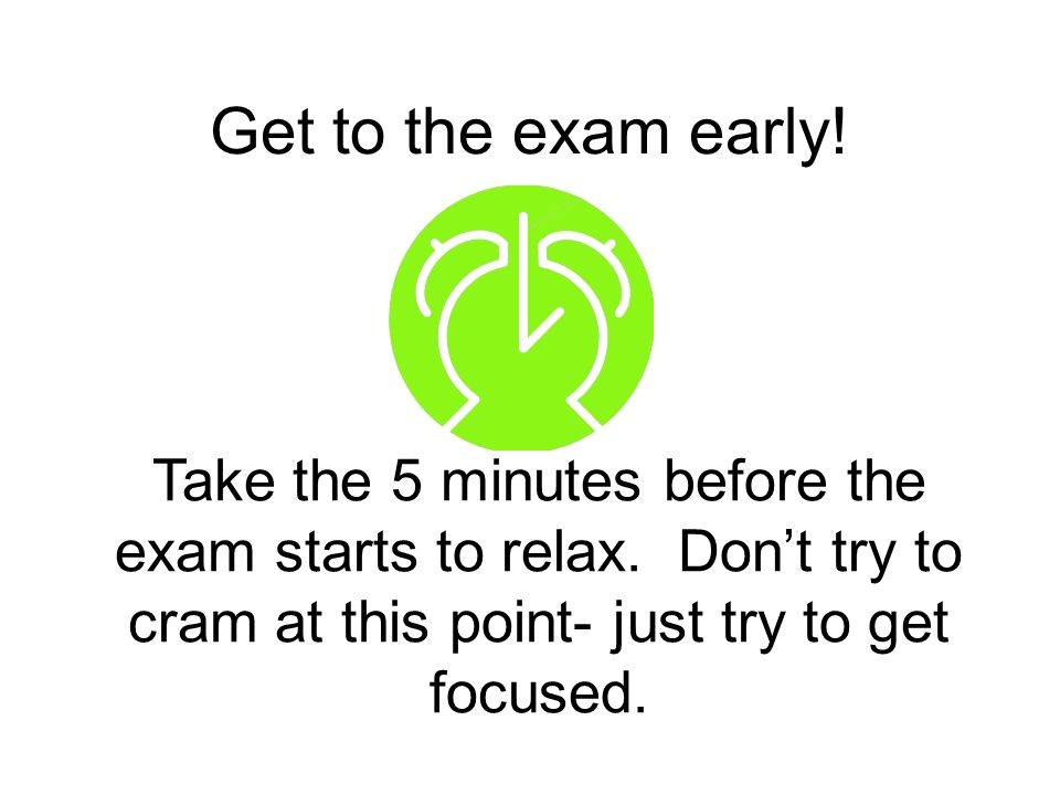 Get to the exam early! Take the 5 minutes before the exam starts to relax. Dont try to cram at this point- just try to get focused.