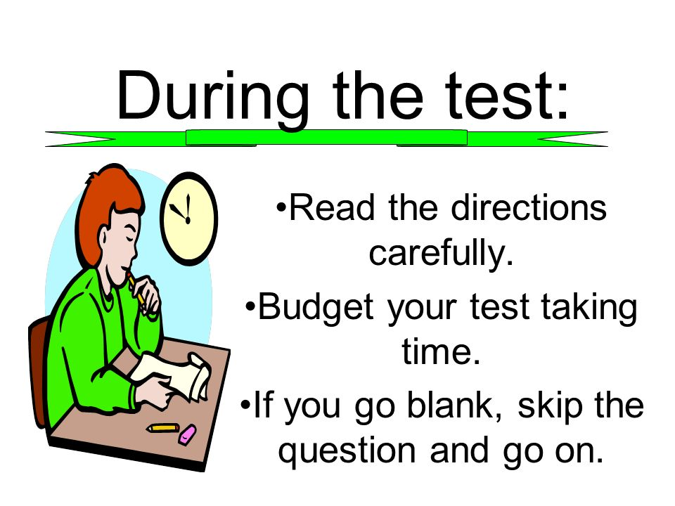 During the test: Read the directions carefully. Budget your test taking time. If you go blank, skip the question and go on.