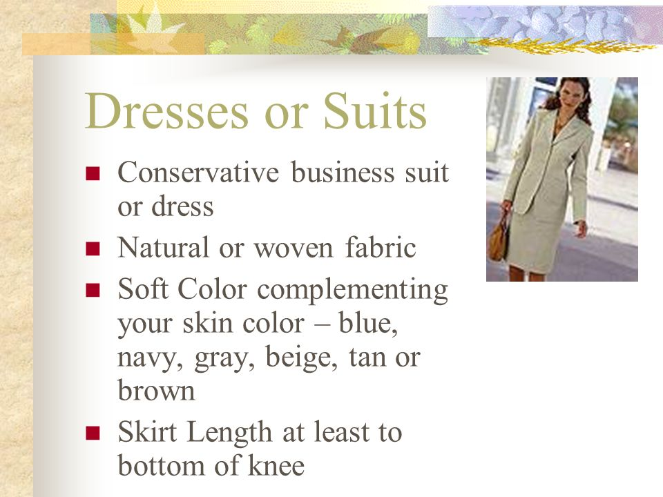 Dresses or Suits Conservative business suit or dress Natural or woven fabric Soft Color complementing your skin color – blue, navy, gray, beige, tan or brown Skirt Length at least to bottom of knee