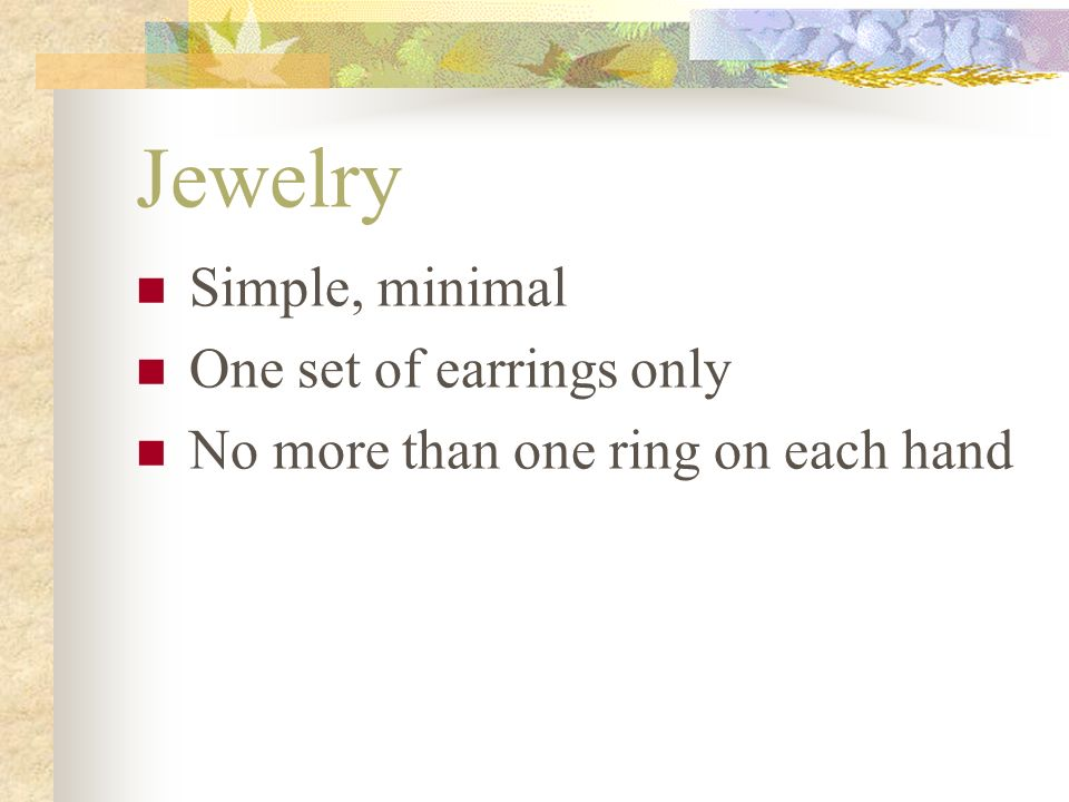 Jewelry Simple, minimal One set of earrings only No more than one ring on each hand