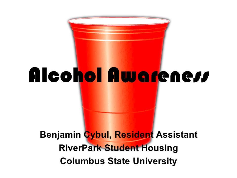Alcohol Awareness Benjamin Cybul, Resident Assistant RiverPark Student Housing Columbus State University