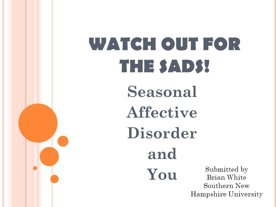 SYMPTOMS OF SADS Most susceptible from November to March or April Symptoms can be mild or severe Sleep issues: Oversleeping Sleeping pattern interrupted (going to bed later than normal, sleepy all day, cant sleep at night)