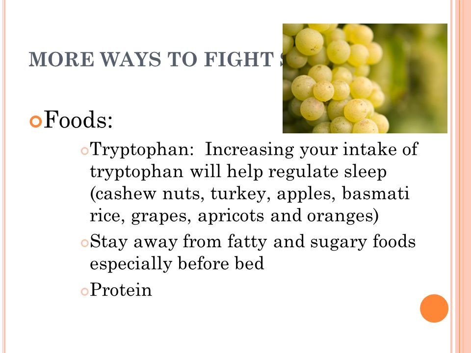 MORE WAYS TO FIGHT SADS Foods: Tryptophan: Increasing your intake of tryptophan will help regulate sleep (cashew nuts, turkey, apples, basmati rice, g