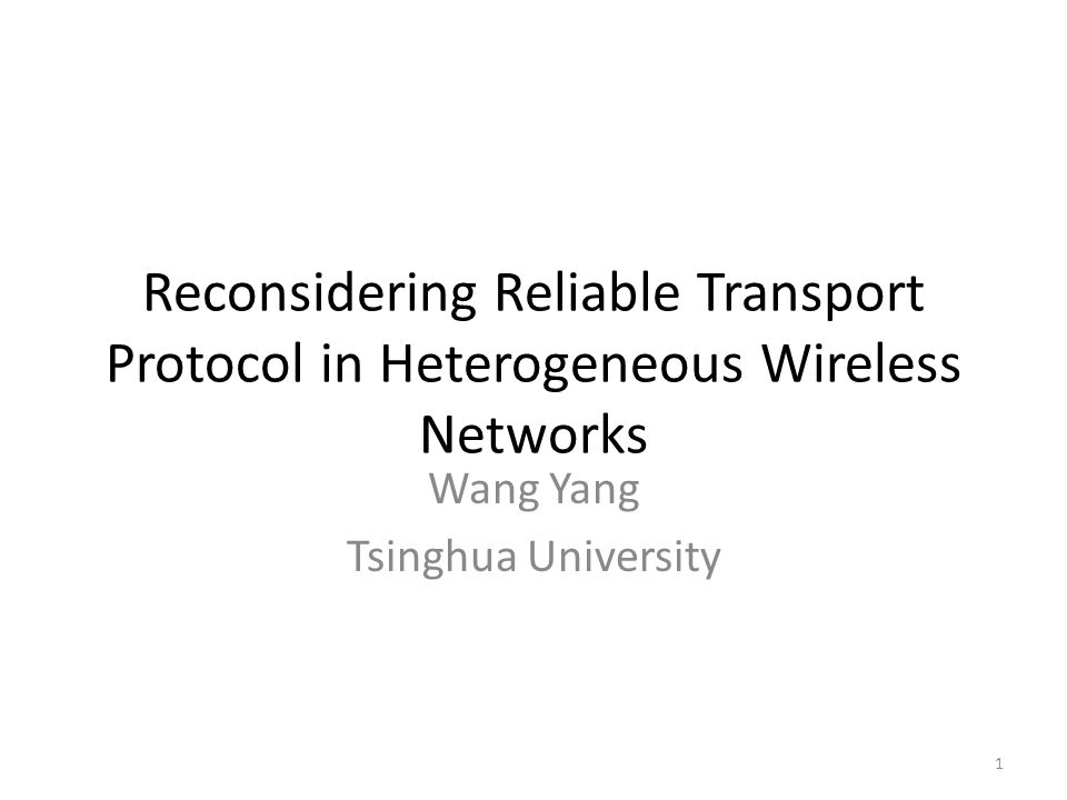 Reconsidering Reliable Transport Protocol in Heterogeneous Wireless Networks Wang Yang Tsinghua University 1