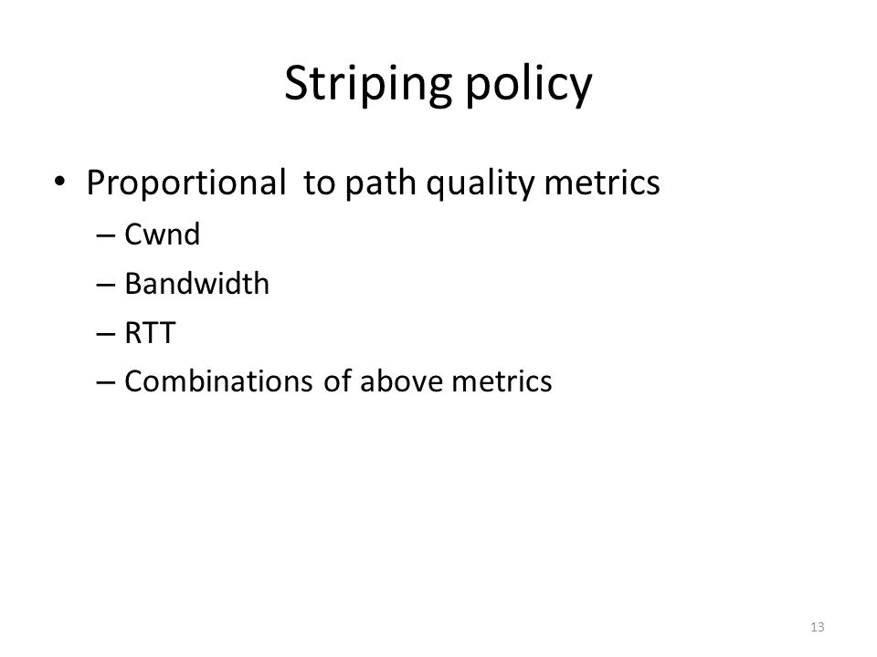 Striping policy Proportional to path quality metrics – Cwnd – Bandwidth – RTT – Combinations of above metrics 13