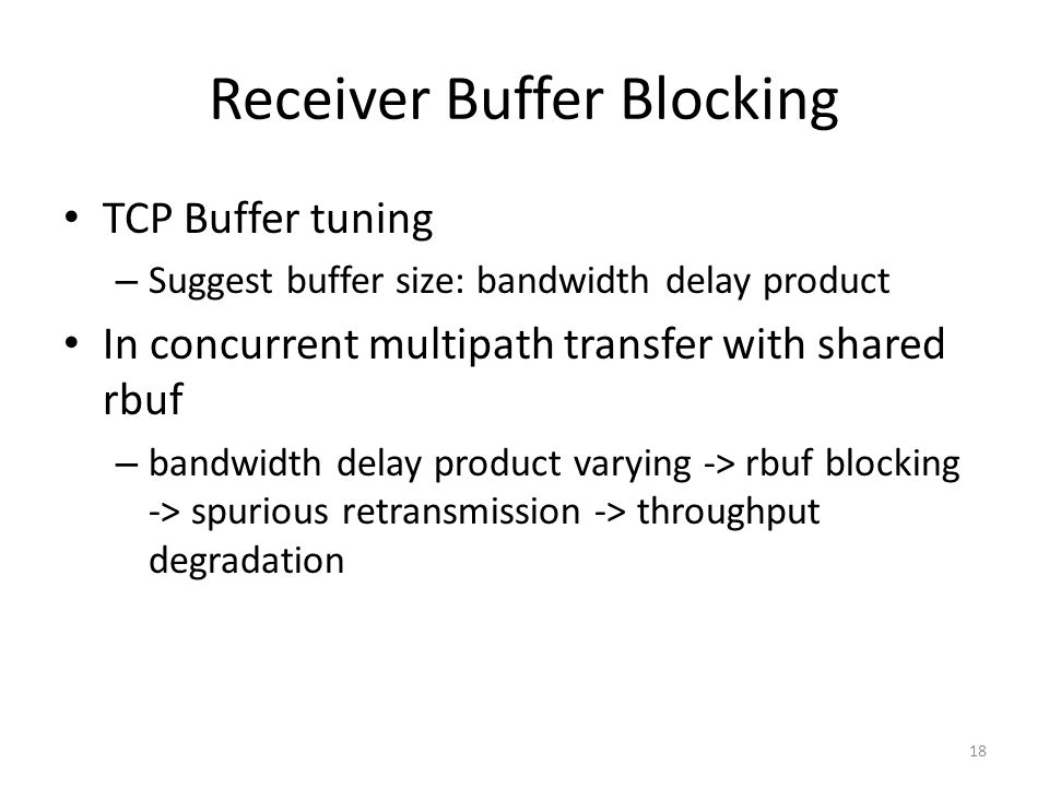 Receiver Buffer Blocking TCP Buffer tuning – Suggest buffer size: bandwidth delay product In concurrent multipath transfer with shared rbuf – bandwidth delay product varying -> rbuf blocking -> spurious retransmission -> throughput degradation 18