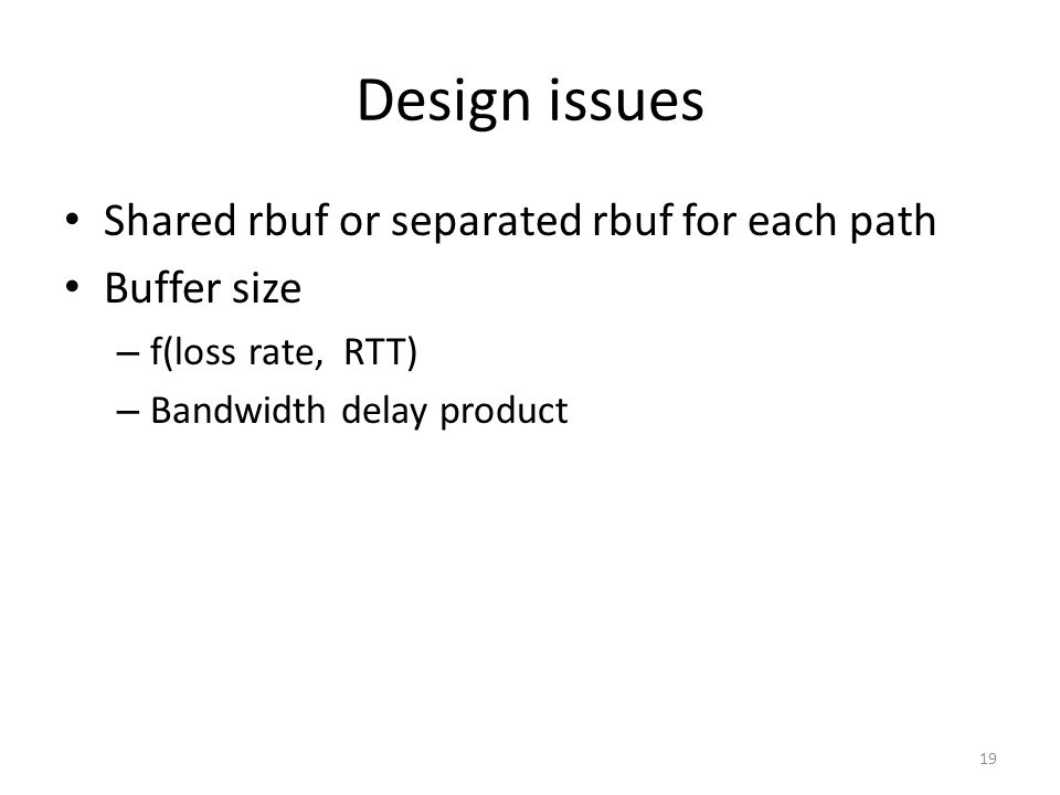 Design issues Shared rbuf or separated rbuf for each path Buffer size – f(loss rate, RTT) – Bandwidth delay product 19
