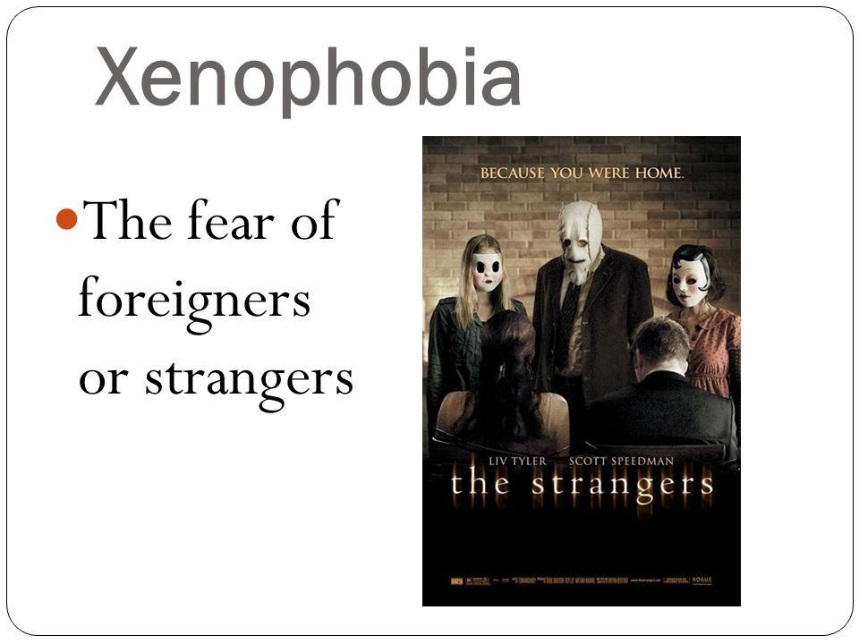 Xenophobia The fear of foreigners or strangers