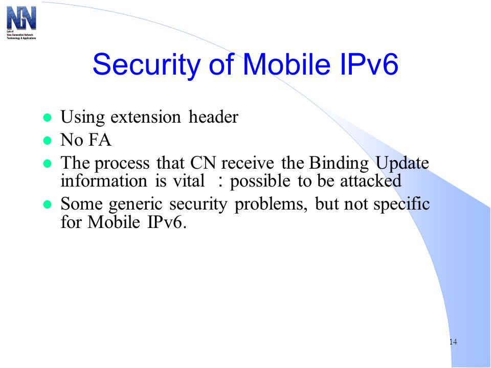 14 Security of Mobile IPv6 l Using extension header l No FA l The process that CN receive the Binding Update information is vital possible to be attac