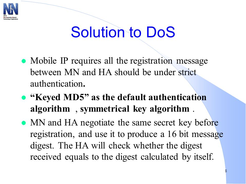 8 Solution to DoS l Mobile IP requires all the registration message between MN and HA should be under strict authentication. l Keyed MD5 as the defaul