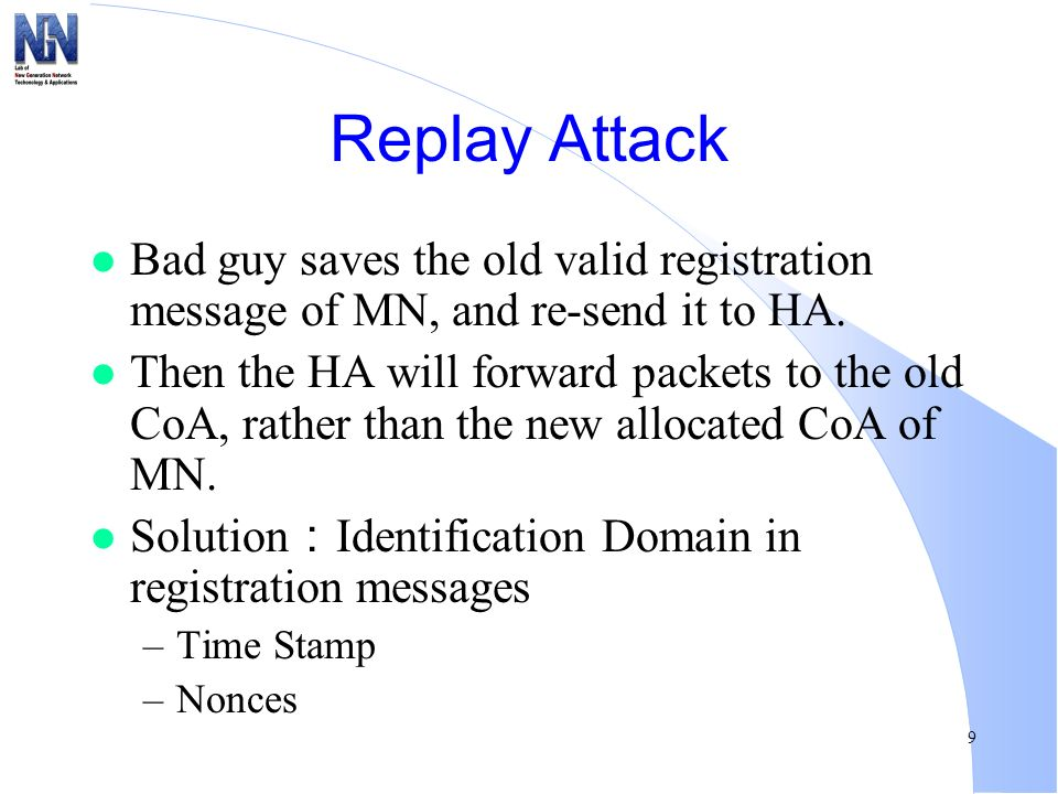 9 Replay Attack l Bad guy saves the old valid registration message of MN, and re-send it to HA. l Then the HA will forward packets to the old CoA, rat