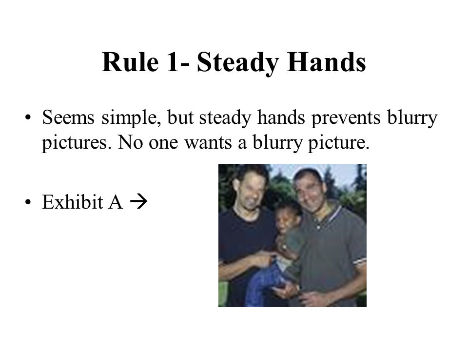 Rule 1- Steady Hands Seems simple, but steady hands prevents blurry pictures.