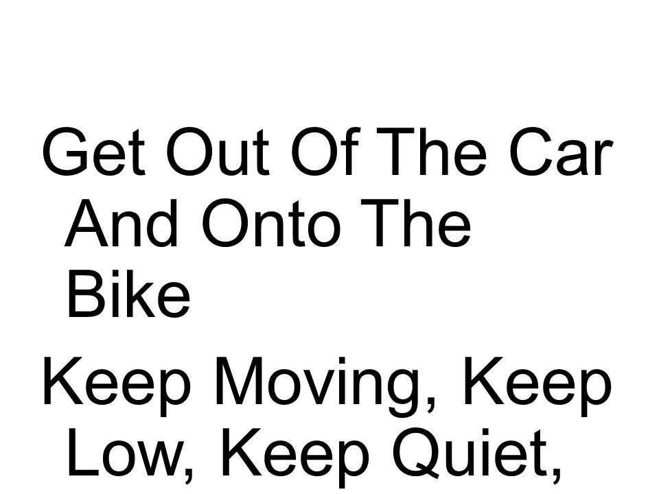 Get Out Of The Car And Onto The Bike Keep Moving, Keep Low, Keep Quiet, Keep Alert!