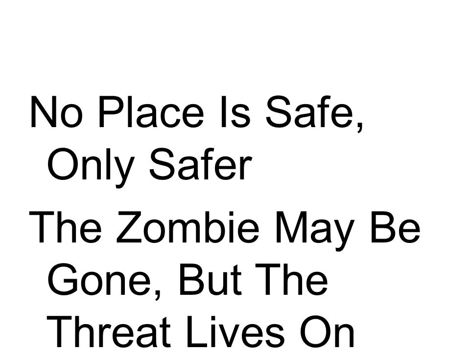 No Place Is Safe, Only Safer The Zombie May Be Gone, But The Threat Lives On