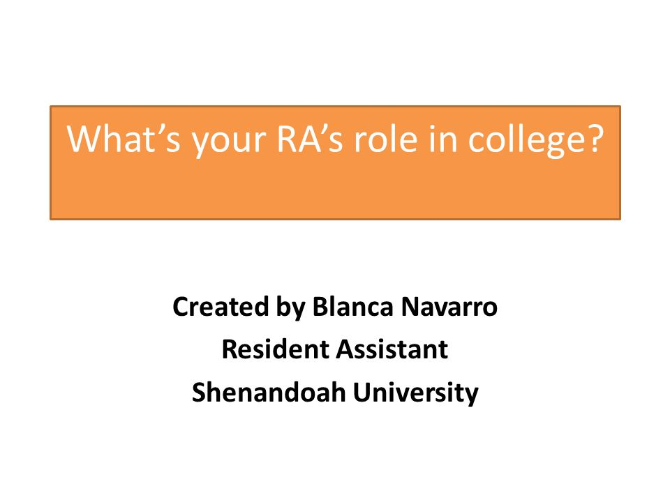 Whats your RAs role in college? Created by Blanca Navarro Resident Assistant Shenandoah University
