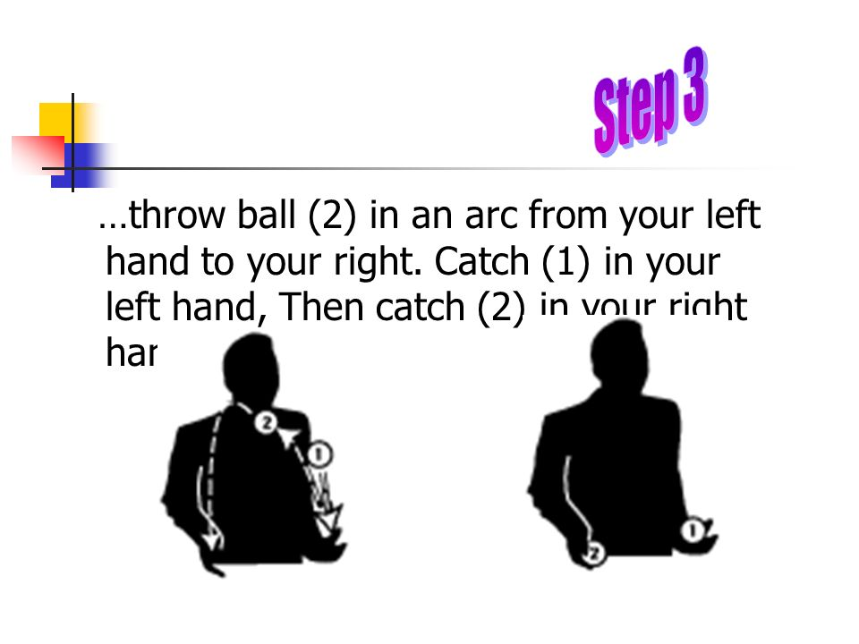 …throw ball (2) in an arc from your left hand to your right. Catch (1) in your left hand, Then catch (2) in your right hand. Stop.