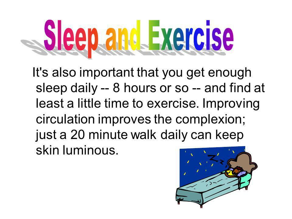 It's also important that you get enough sleep daily -- 8 hours or so -- and find at least a little time to exercise. Improving circulation improves th