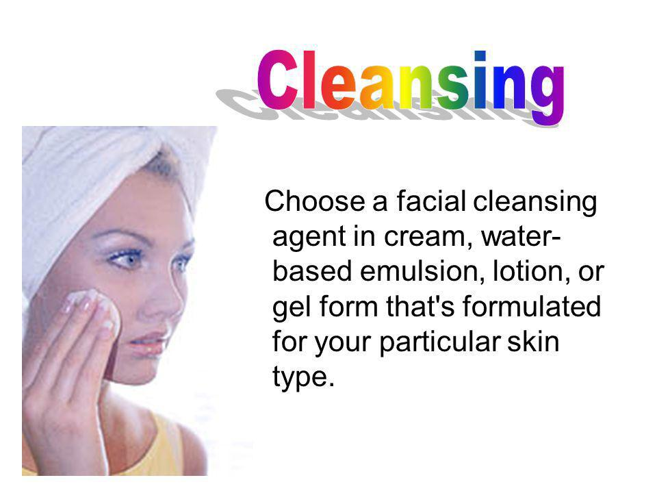 Choose a facial cleansing agent in cream, water- based emulsion, lotion, or gel form that's formulated for your particular skin type.