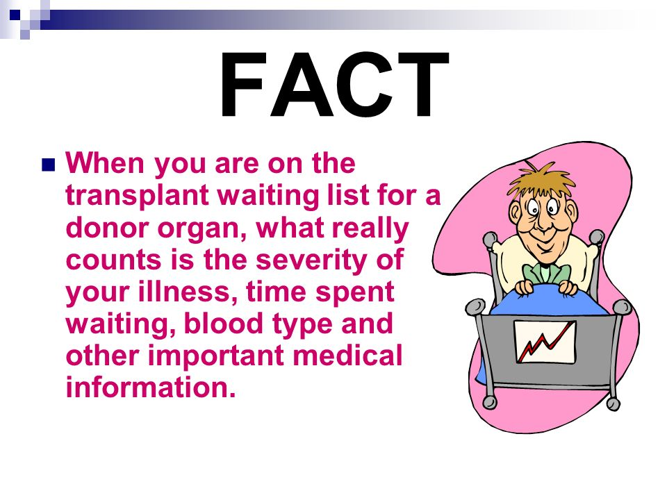 FACT When you are on the transplant waiting list for a donor organ, what really counts is the severity of your illness, time spent waiting, blood type