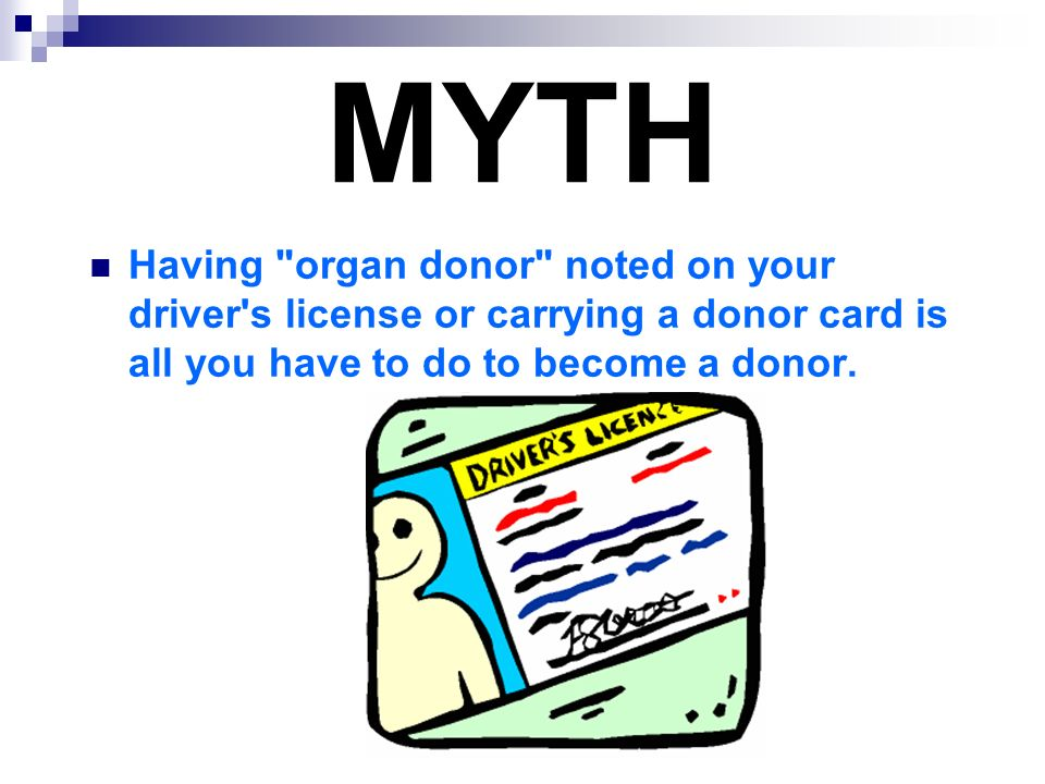 MYTH Having organ donor noted on your driver s license or carrying a donor card is all you have to do to become a donor.