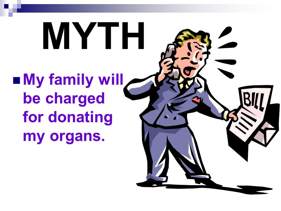 MYTH My family will be charged for donating my organs.