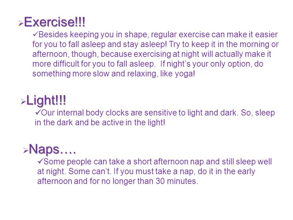 Exercise!!! Besides keeping you in shape, regular exercise can make it easier for you to fall asleep and stay asleep! Try to keep it in the morning or