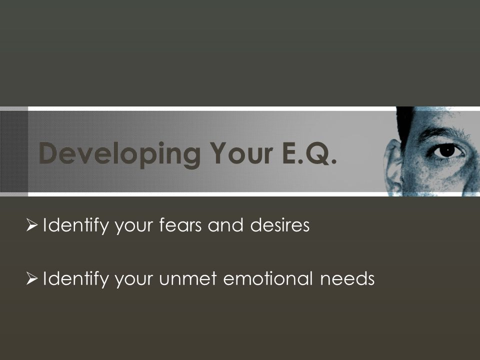 Developing Your E.Q. Identify your fears and desires Identify your unmet emotional needs