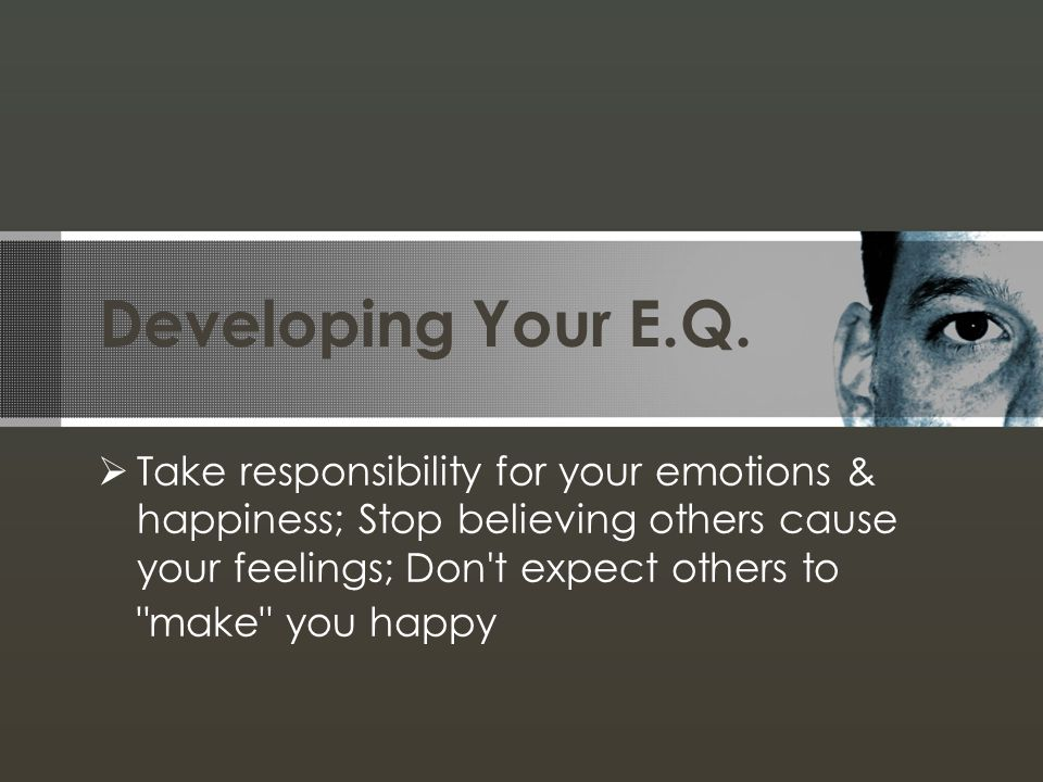 Developing Your E.Q. Take responsibility for your emotions & happiness; Stop believing others cause your feelings; Don't expect others to