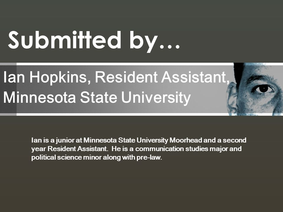 Ian Hopkins, Resident Assistant, Minnesota State University Submitted by… Ian is a junior at Minnesota State University Moorhead and a second year Res