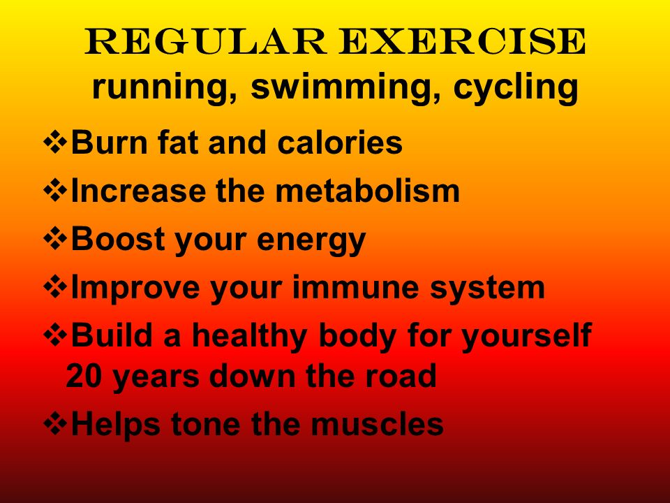 Regular Exercise running, swimming, cycling Burn fat and calories Increase the metabolism Boost your energy Improve your immune system Build a healthy body for yourself 20 years down the road Helps tone the muscles