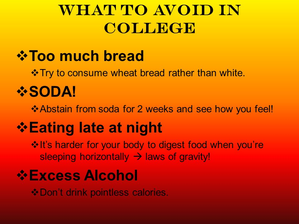 What to avoid in college Too much bread Try to consume wheat bread rather than white.