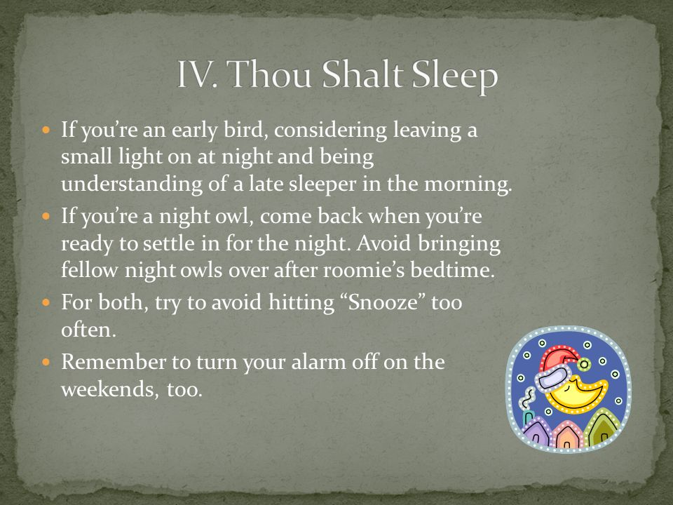 If youre an early bird, considering leaving a small light on at night and being understanding of a late sleeper in the morning. If youre a night owl,