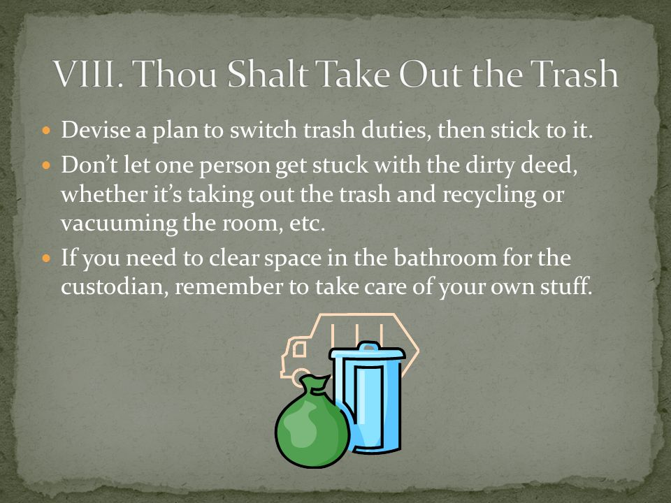 Devise a plan to switch trash duties, then stick to it.