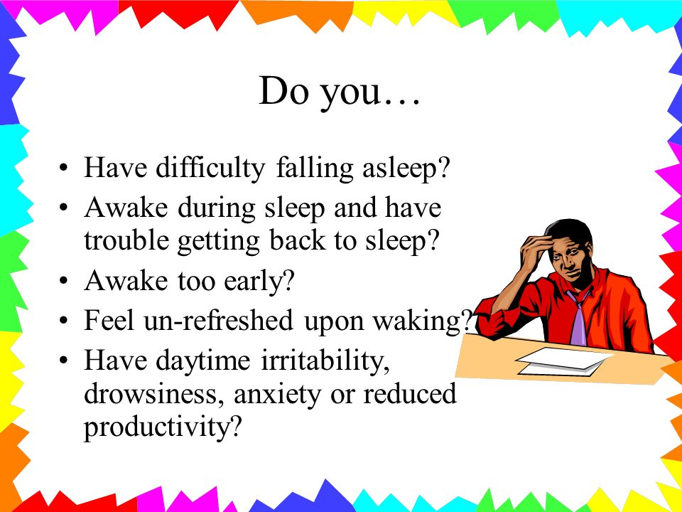 Do you… Have difficulty falling asleep. Awake during sleep and have trouble getting back to sleep.