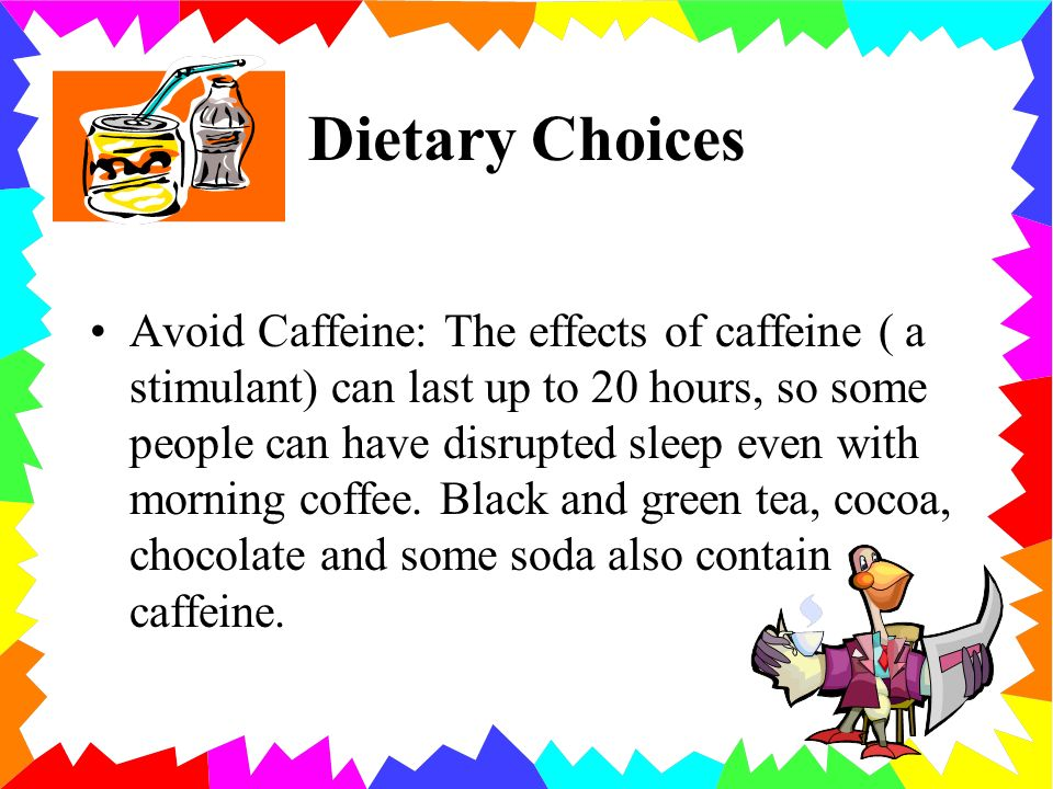 Dietary Choices Avoid Caffeine: The effects of caffeine ( a stimulant) can last up to 20 hours, so some people can have disrupted sleep even with morning coffee.