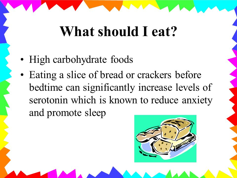 What should I eat? High carbohydrate foods Eating a slice of bread or crackers before bedtime can significantly increase levels of serotonin which is