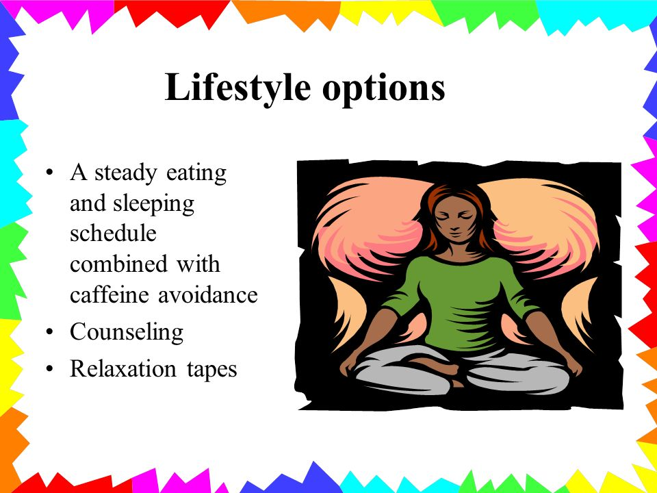 Lifestyle options A steady eating and sleeping schedule combined with caffeine avoidance Counseling Relaxation tapes