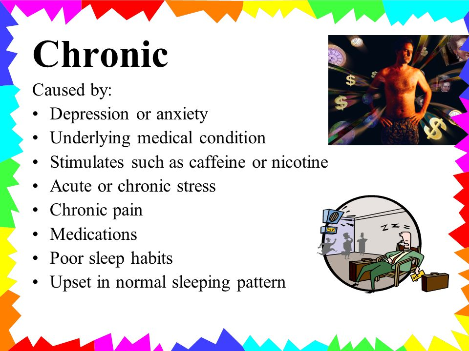 Chronic Caused by: Depression or anxiety Underlying medical condition Stimulates such as caffeine or nicotine Acute or chronic stress Chronic pain Medications Poor sleep habits Upset in normal sleeping pattern